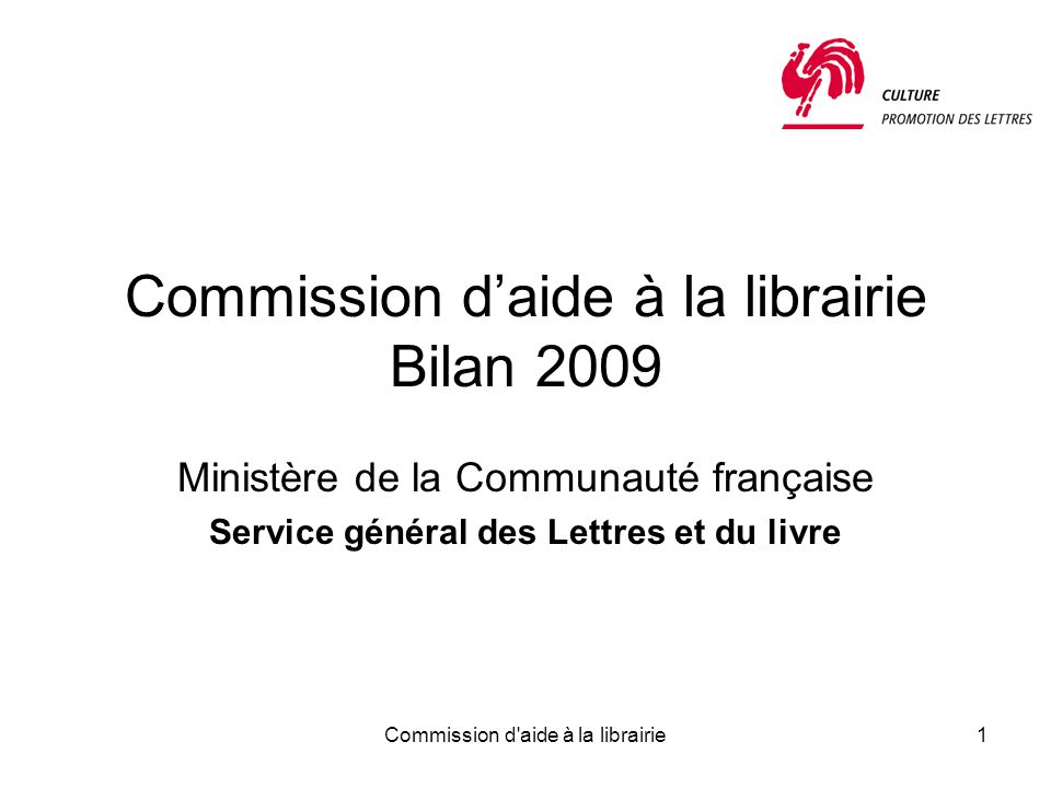 Commission d aide à la librairie1 Commission d'aide à la librairie Bilan 2009 Ministère de la Communauté française Service général des Lettres et du livre