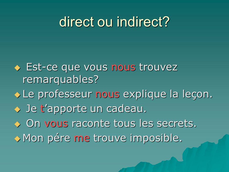 direct ou indirect?  Est-ce que vous nous trouvez remarquables?  Le professeur nous explique la leçon.  Je t'apporte un cadeau.  On vous raconte t