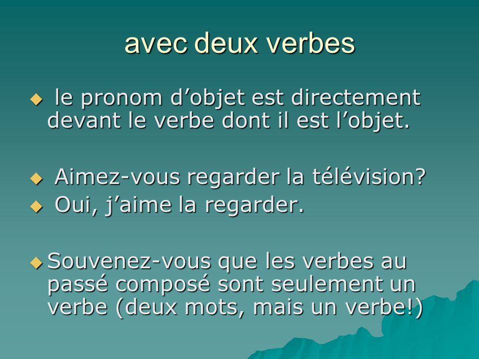 avec deux verbes  le pronom d'objet est directement devant le verbe dont il est l'objet.  Aimez-vous regarder la télévision?  Oui, j'aime la regard