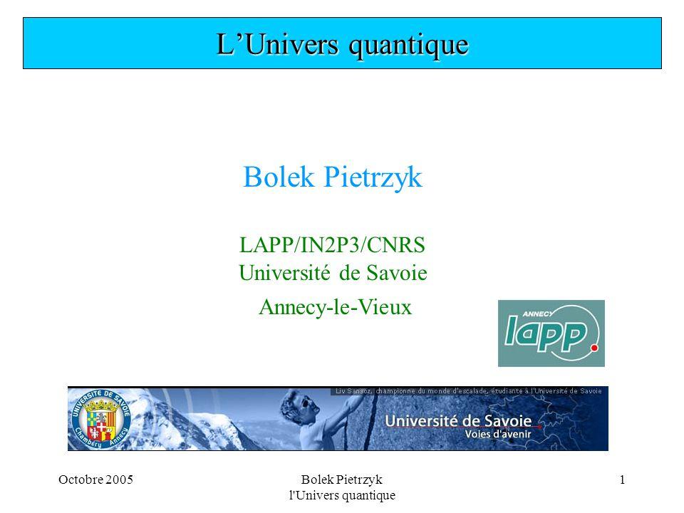 Octobre 2005Bolek Pietrzyk l Univers quantique 32  La composition de l'Univers Matière baryonique = 4% Matière noire = 23% Energie du vide = 73% vide quantique?