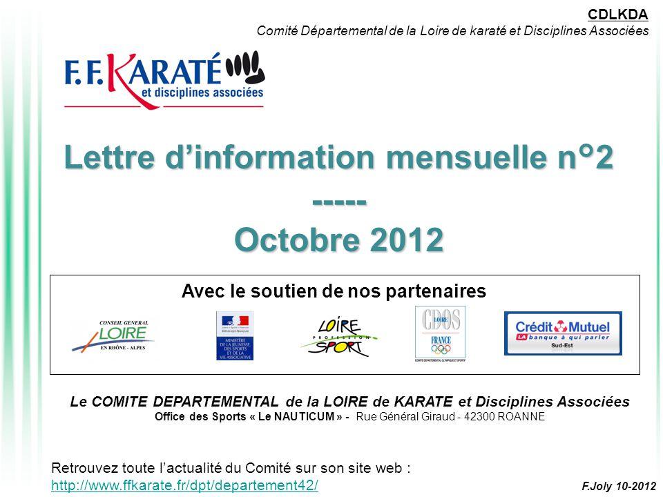 Lettre d'information mensuelle n°2 ----- Octobre 2012 Avec le soutien de nos partenaires CDLKDA Comité Départemental de la Loire de karaté et Disciplines Associées Le COMITE DEPARTEMENTAL de la LOIRE de KARATE et Disciplines Associées Office des Sports « Le NAUTICUM » - Rue Général Giraud - 42300 ROANNE Retrouvez toute l'actualité du Comité sur son site web : http://www.ffkarate.fr/dpt/departement42/ http://www.ffkarate.fr/dpt/departement42/ F.Joly 10-2012