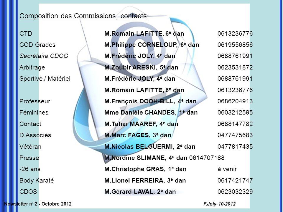 Composition des Commissions, contacts CTDM.Romain LAFITTE, 6 e dan0613236776 COD Grades M.Philippe CORNELOUP, 6 e dan0619556856 Secrétaire CDOGM.Frédéric JOLY, 4 e dan0688761991 Arbitrage M.Zoubir ARESKI, 5 e dan 0623531872 Sportive / MatérielM.Frédéric JOLY, 4 e dan0688761991 M.Romain LAFITTE, 6 e dan0613236776 ProfesseurM.François DOOH-BILL, 4 e dan0686204913 FémininesMme Danièle CHANDES, 1 e dan0603212595 ContactM.Tahar MAAREF, 4 e dan0688147782 D.AssociésM.Marc FAGES, 3 e dan0477475683 VétéranM.Nicolas BELGUERMI, 2 e dan 0477817435 PresseM.Nordine SLIMANE, 4 e dan 0614707188 -26 ansM.Christophe GRAS, 1 e dan à venir Body KaratéM.Lionel FERREIRA, 3 e dan0617421747 CDOSM.Gérard LAVAL, 2 e dan 0623032329 Newsletter n°2 - Octobre 2012 F.Joly 10-2012