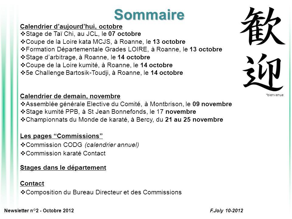 Calendrier d'aujourd'hui, octobre  Stage de Taï Chi, au JCL, le 07 octobre  Coupe de la Loire kata MCJS, à Roanne, le 13 octobre  Formation Départementale Grades LOIRE, à Roanne, le 13 octobre  Stage d'arbitrage, à Roanne, le 14 octobre  Coupe de la Loire kumité, à Roanne, le 14 octobre  5e Challenge Bartosik-Toudji, à Roanne, le 14 octobre Calendrier de demain, novembre  Assemblée générale Elective du Comité, à Montbrison, le 09 novembre  Stage kumité PPB, à St Jean Bonnefonds, le 17 novembre  Championnats du Monde de karaté, à Bercy, du 21 au 25 novembre Les pages ''Commissions''  Commission CODG (calendrier annuel)  Commission karaté Contact Stages dans le département Contact  Composition du Bureau Directeur et des Commissions *bienvenue Sommaire Newsletter n°2 - Octobre 2012 F.Joly 10-2012