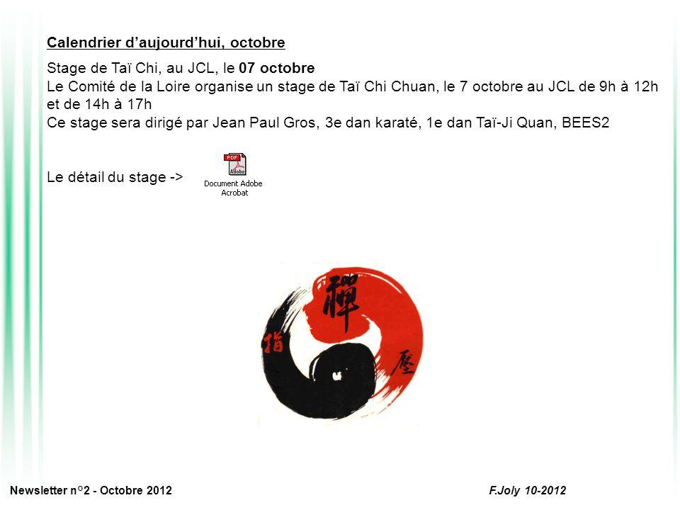 Calendrier d'aujourd'hui, octobre Stage de Taï Chi, au JCL, le 07 octobre Le Comité de la Loire organise un stage de Taï Chi Chuan, le 7 octobre au JCL de 9h à 12h et de 14h à 17h Ce stage sera dirigé par Jean Paul Gros, 3e dan karaté, 1e dan Taï-Ji Quan, BEES2 Le détail du stage -> Newsletter n°2 - Octobre 2012 F.Joly 10-2012