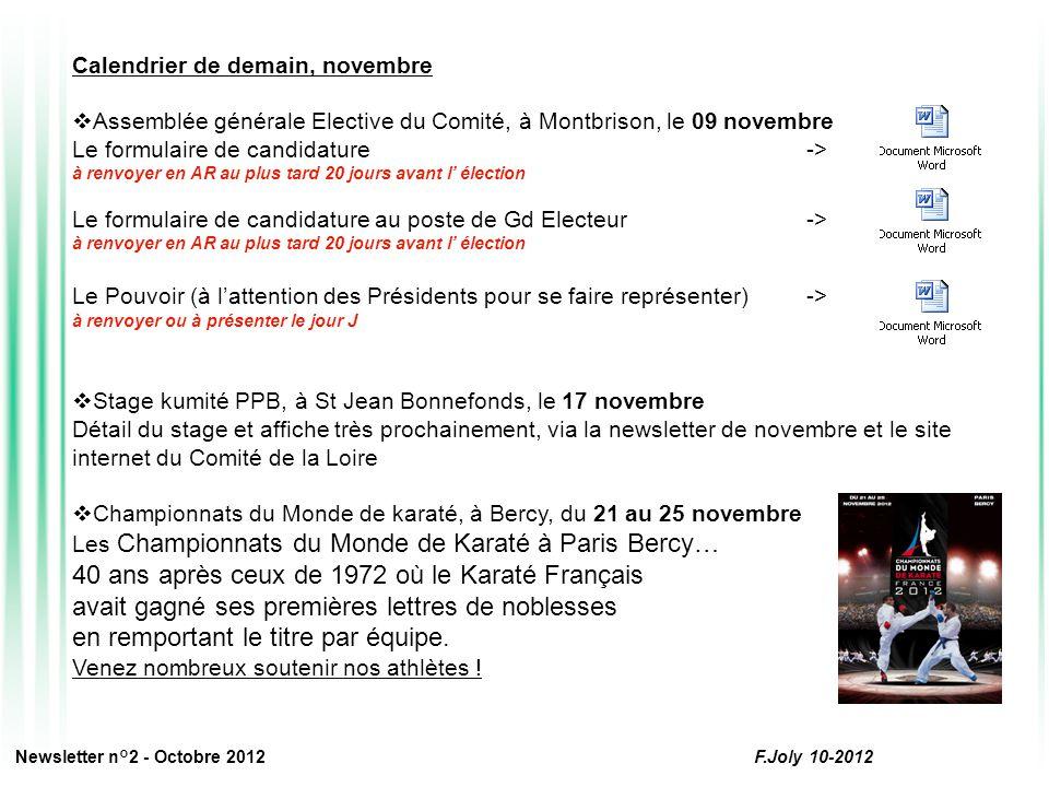 Calendrier de demain, novembre  Assemblée générale Elective du Comité, à Montbrison, le 09 novembre Le formulaire de candidature -> à renvoyer en AR au plus tard 20 jours avant l' élection Le formulaire de candidature au poste de Gd Electeur-> à renvoyer en AR au plus tard 20 jours avant l' élection Le Pouvoir (à l'attention des Présidents pour se faire représenter)-> à renvoyer ou à présenter le jour J  Stage kumité PPB, à St Jean Bonnefonds, le 17 novembre Détail du stage et affiche très prochainement, via la newsletter de novembre et le site internet du Comité de la Loire  Championnats du Monde de karaté, à Bercy, du 21 au 25 novembre Les Championnats du Monde de Karaté à Paris Bercy… 40 ans après ceux de 1972 où le Karaté Français avait gagné ses premières lettres de noblesses en remportant le titre par équipe.