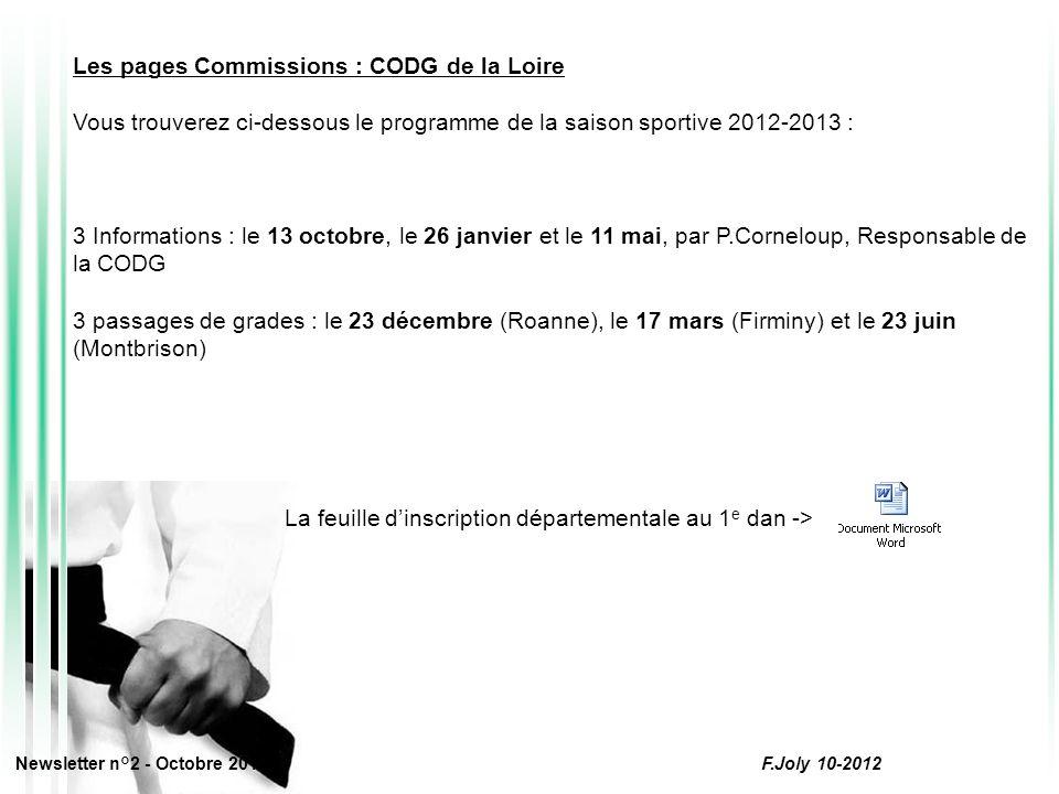 Les pages Commissions : CODG de la Loire Vous trouverez ci-dessous le programme de la saison sportive 2012-2013 : 3 Informations : le 13 octobre, le 26 janvier et le 11 mai, par P.Corneloup, Responsable de la CODG 3 passages de grades : le 23 décembre (Roanne), le 17 mars (Firminy) et le 23 juin (Montbrison) La feuille d'inscription départementale au 1 e dan -> Newsletter n°2 - Octobre 2012 F.Joly 10-2012