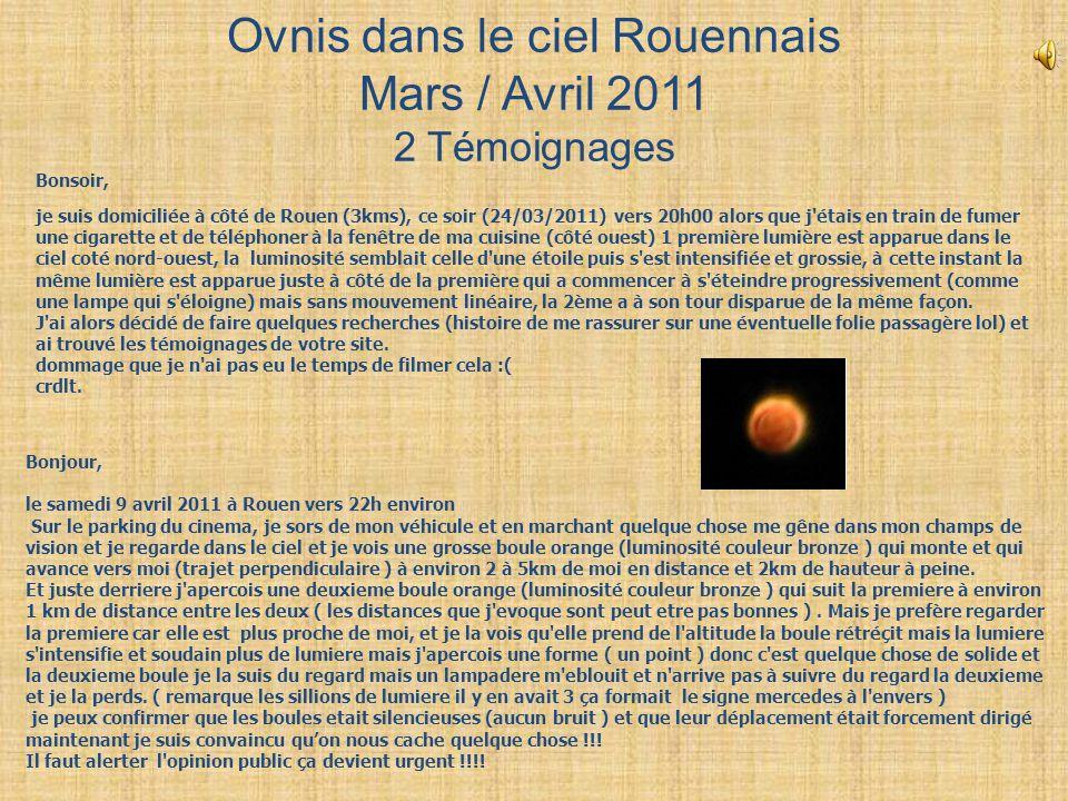 Ovnis dans le ciel Rouennais Mars / Avril 2011 2 Témoignages Bonjour, le samedi 9 avril 2011 à Rouen vers 22h environ Sur le parking du cinema, je sor