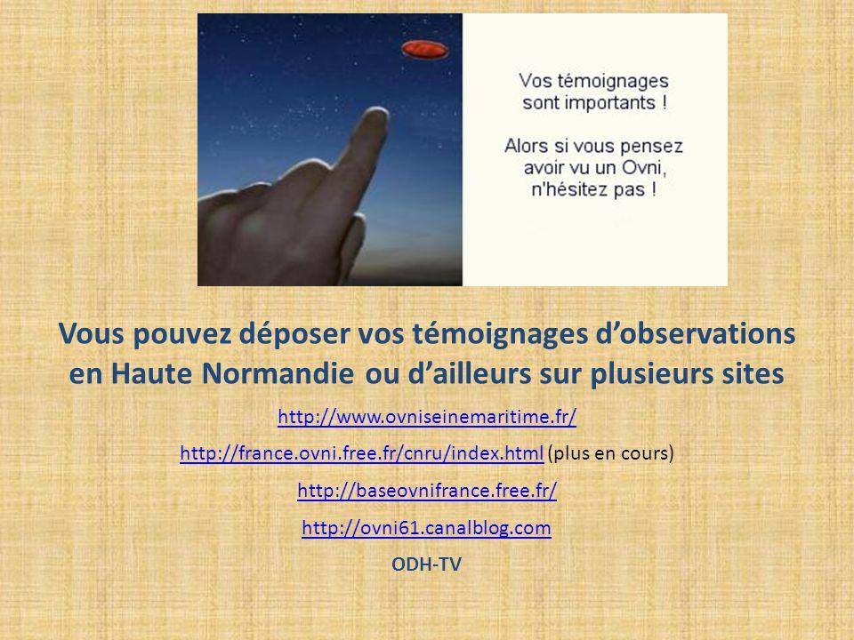 Vous pouvez déposer vos témoignages d'observations en Haute Normandie ou d'ailleurs sur plusieurs sites http://www.ovniseinemaritime.fr/ http://france