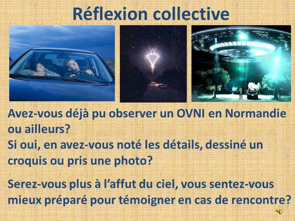 Réflexion collective Avez-vous déjà pu observer un OVNI en Normandie ou ailleurs? Si oui, en avez-vous noté les détails, dessiné un croquis ou pris un