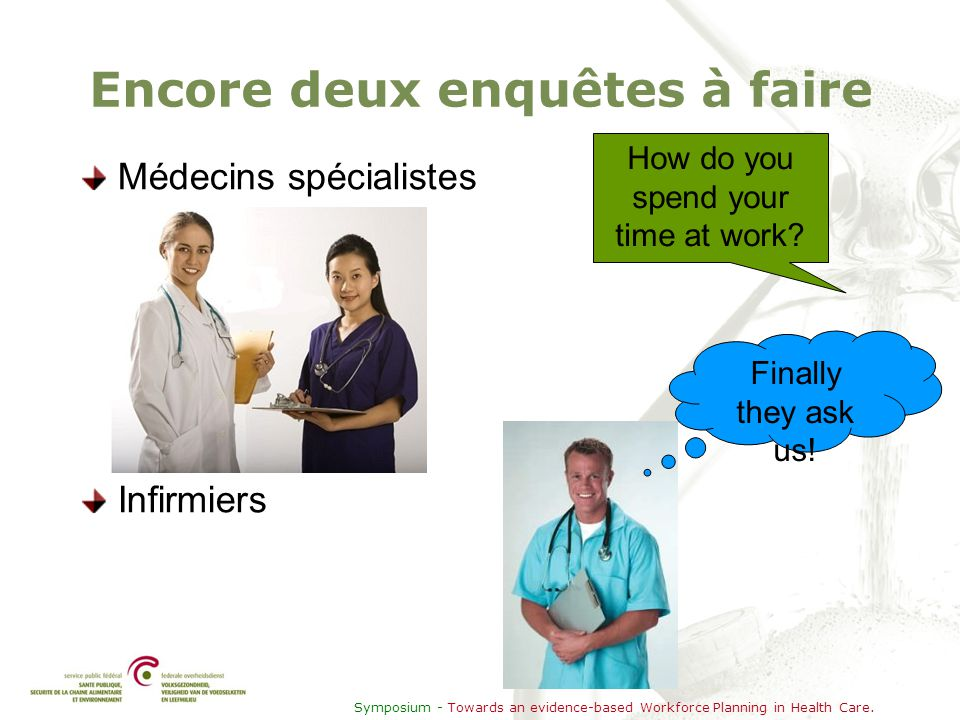 Symposium - Towards an evidence-based Workforce Planning in Health Care. Encore deux enquêtes à faire Médecins spécialistes Infirmiers How do you spen