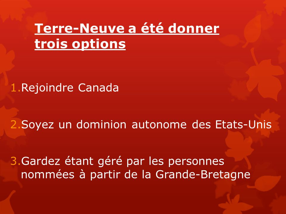 Terre-Neuve a été donner trois options 1.Rejoindre Canada 2.Soyez un dominion autonome des Etats-Unis 3.Gardez étant géré par les personnes nommées à