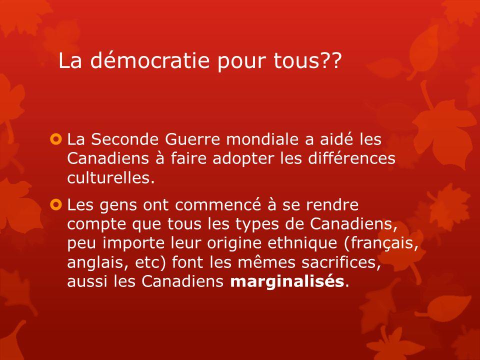 La démocratie pour tous??  La Seconde Guerre mondiale a aidé les Canadiens à faire adopter les différences culturelles.  Les gens ont commencé à se