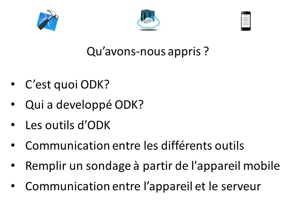 Qu'avons-nous appris ? C'est quoi ODK? Qui a developpé ODK? Les outils d'ODK Communication entre les différents outils Remplir un sondage à partir de