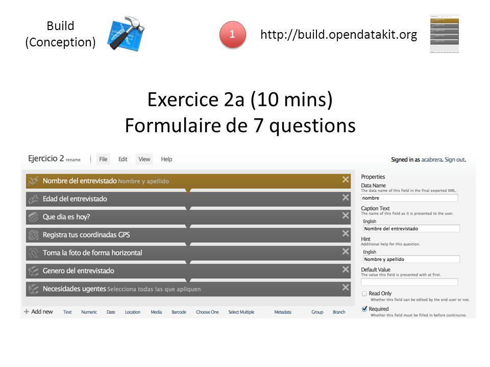 Exercice 2a (10 mins) Formulaire de 7 questions 1 1 http://build.opendatakit.org Build (Conception)