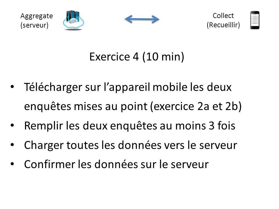 Exercice 4 (10 min) Aggregate (serveur) Collect (Recueillir) Télécharger sur l'appareil mobile les deux enquêtes mises au point (exercice 2a et 2b) Re
