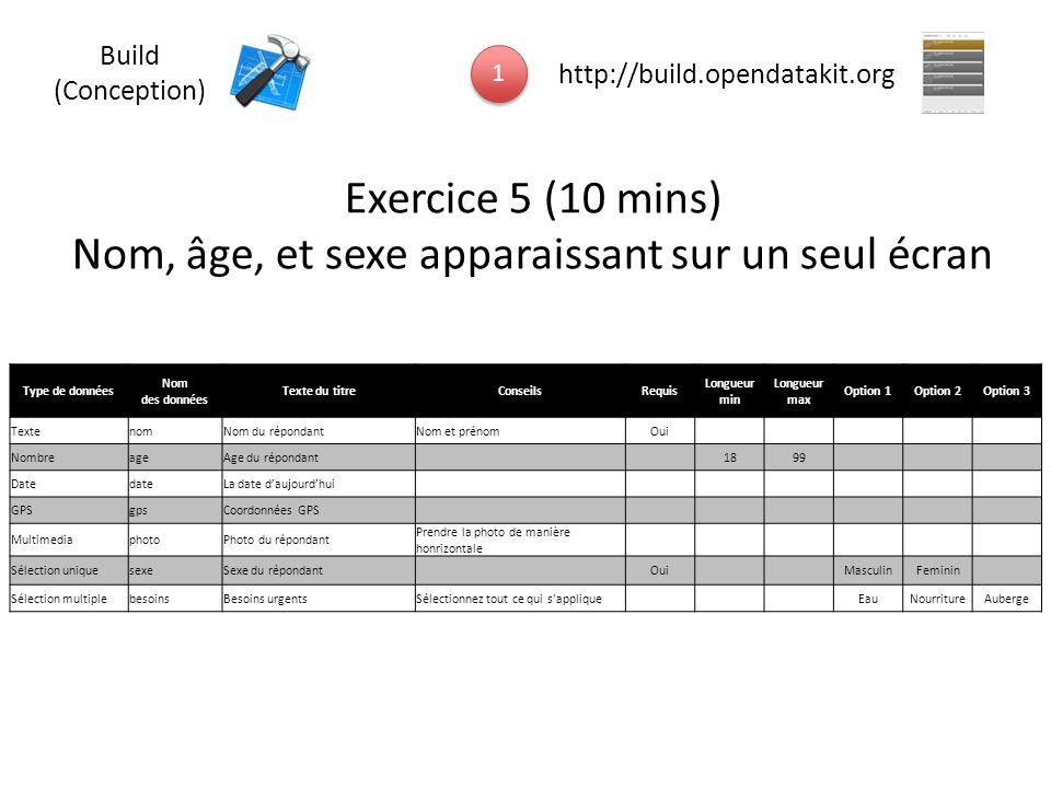 Exercice 5 (10 mins) Nom, âge, et sexe apparaissant sur un seul écran 1 1 http://build.opendatakit.org Build (Conception) Type de données Nom des donn