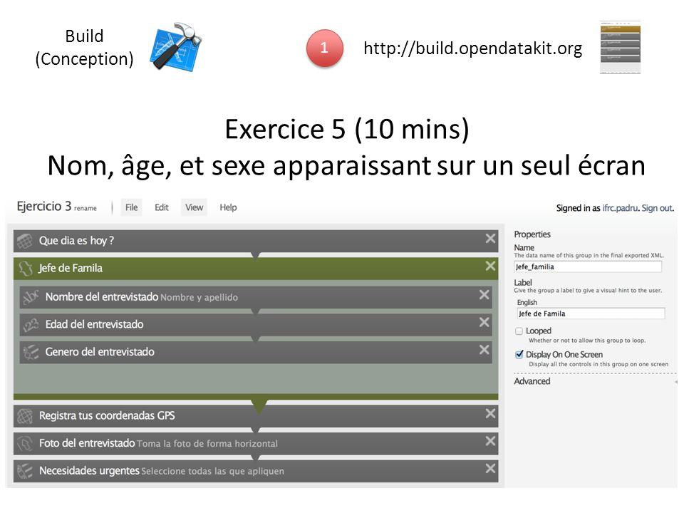 1 1 http://build.opendatakit.org Build (Conception) Exercice 5 (10 mins) Nom, âge, et sexe apparaissant sur un seul écran