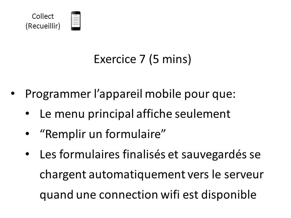 """Exercice 7 (5 mins) Programmer l'appareil mobile pour que: Le menu principal affiche seulement """"Remplir un formulaire"""" Les formulaires finalisés et sa"""