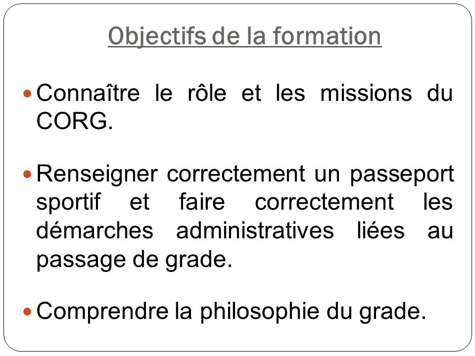 Objectifs de la formation Connaître le rôle et les missions du CORG. Renseigner correctement un passeport sportif et faire correctement les démarches