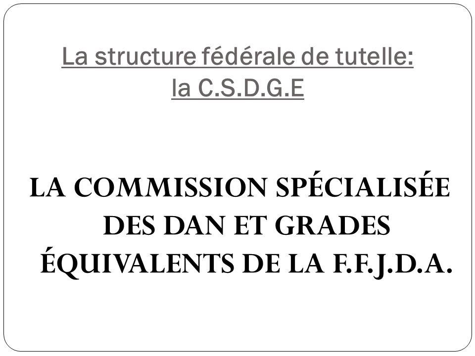 La structure fédérale de tutelle: la C.S.D.G.E LA COMMISSION SPÉCIALISÉE DES DAN ET GRADES ÉQUIVALENTS DE LA F.F.J.D.A.