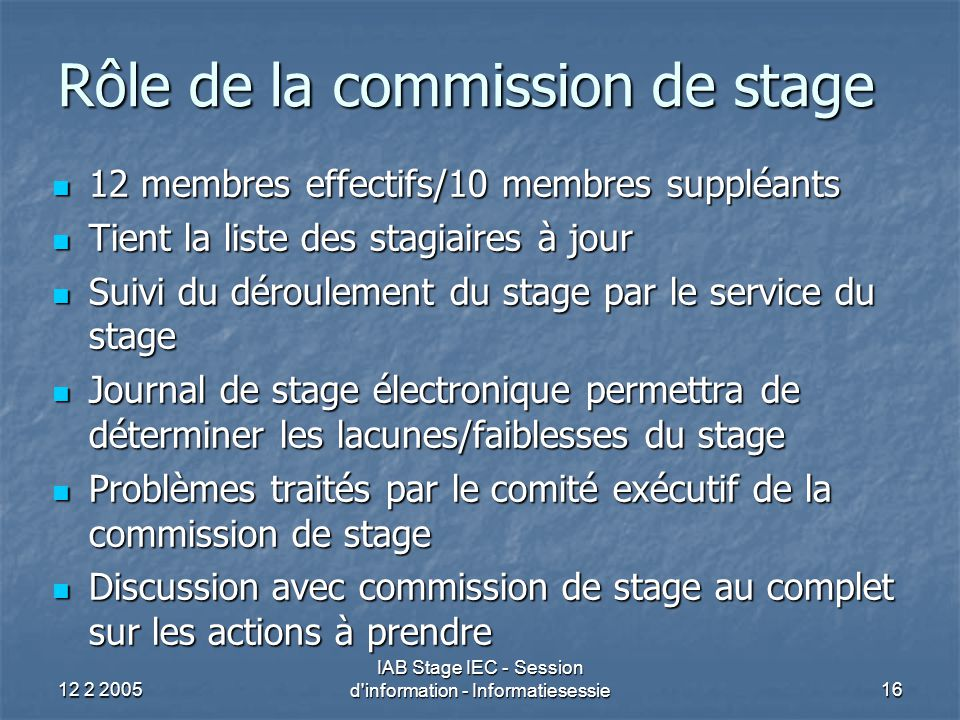 12 2 2005 IAB Stage IEC - Session d'information - Informatiesessie16 Rôle de la commission de stage 12 membres effectifs/10 membres suppléants 12 memb