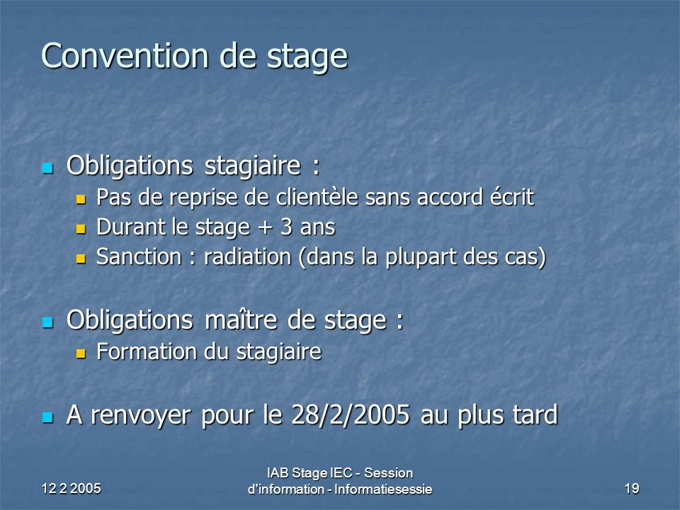 12 2 2005 IAB Stage IEC - Session d'information - Informatiesessie19 Convention de stage Obligations stagiaire : Obligations stagiaire : Pas de repris