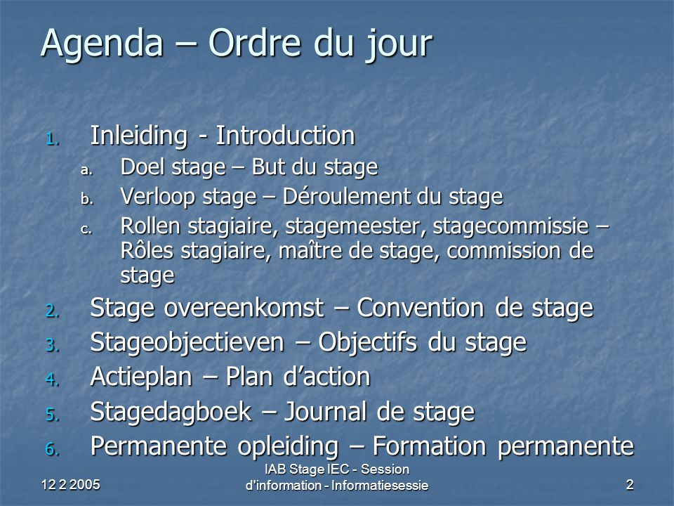 12 2 2005 IAB Stage IEC - Session d information - Informatiesessie43 Stageobjectieven (12) Efficiënte organisatie Efficiënte organisatie Respecteren van vervaldata Respecteren van vervaldata Stellen van prioriteiten Stellen van prioriteiten Planning Planning Projectbeheer / Objectieven (vbn)