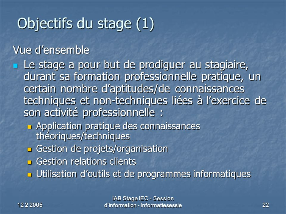12 2 2005 IAB Stage IEC - Session d'information - Informatiesessie22 Objectifs du stage (1) Vue d'ensemble Le stage a pour but de prodiguer au stagiai
