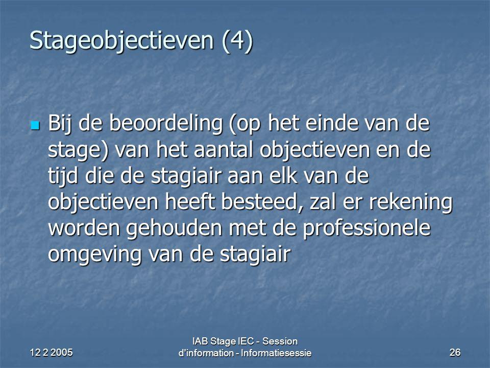 12 2 2005 IAB Stage IEC - Session d information - Informatiesessie26 Stageobjectieven (4) Bij de beoordeling (op het einde van de stage) van het aantal objectieven en de tijd die de stagiair aan elk van de objectieven heeft besteed, zal er rekening worden gehouden met de professionele omgeving van de stagiair Bij de beoordeling (op het einde van de stage) van het aantal objectieven en de tijd die de stagiair aan elk van de objectieven heeft besteed, zal er rekening worden gehouden met de professionele omgeving van de stagiair