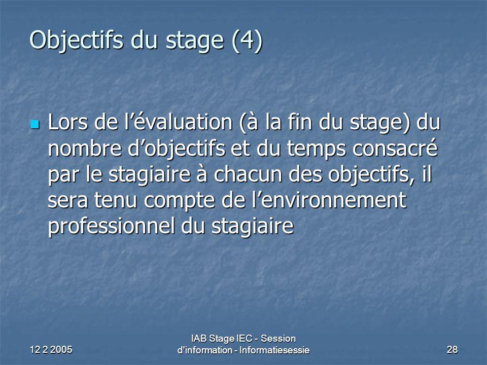 12 2 2005 IAB Stage IEC - Session d information - Informatiesessie28 Objectifs du stage (4) Lors de l'évaluation (à la fin du stage) du nombre d'objectifs et du temps consacré par le stagiaire à chacun des objectifs, il sera tenu compte de l'environnement professionnel du stagiaire Lors de l'évaluation (à la fin du stage) du nombre d'objectifs et du temps consacré par le stagiaire à chacun des objectifs, il sera tenu compte de l'environnement professionnel du stagiaire