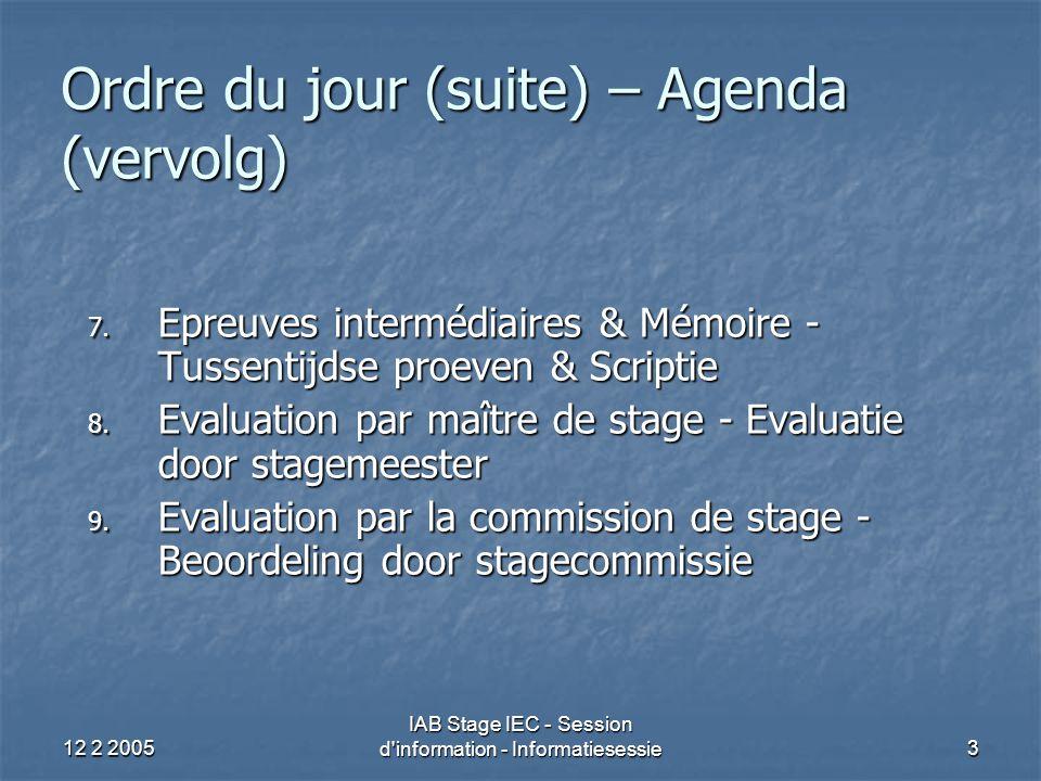 12 2 2005 IAB Stage IEC - Session d information - Informatiesessie24 Objectifs du stage (2) Connaissances techniques/En général Objectifs du stage définis et recommandés pour chaque année de stage, compte tenu : Objectifs du stage définis et recommandés pour chaque année de stage, compte tenu : Du degré de difficulté des missions; Du degré de difficulté des missions; Du type de missions qui échoient généralement au stagiaire Du type de missions qui échoient généralement au stagiaire Voir démonstration à la fin de cette présentation Voir démonstration à la fin de cette présentation Objectifs de stage par année reflètent un déroulement idéal du stage (possibilité de souplesse quant aux années visées/au timing ) Objectifs de stage par année reflètent un déroulement idéal du stage (possibilité de souplesse quant aux années visées/au timing )