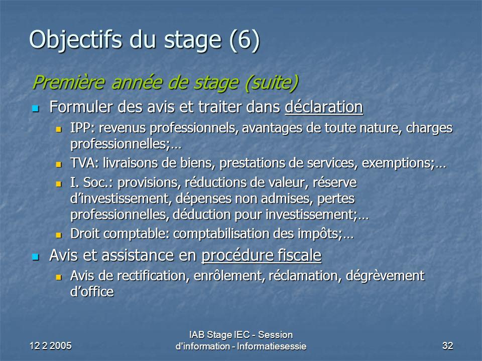 12 2 2005 IAB Stage IEC - Session d information - Informatiesessie32 Objectifs du stage (6) Première année de stage (suite) Formuler des avis et traiter dans déclaration Formuler des avis et traiter dans déclaration IPP: revenus professionnels, avantages de toute nature, charges professionnelles;… IPP: revenus professionnels, avantages de toute nature, charges professionnelles;… TVA: livraisons de biens, prestations de services, exemptions;… TVA: livraisons de biens, prestations de services, exemptions;… I.