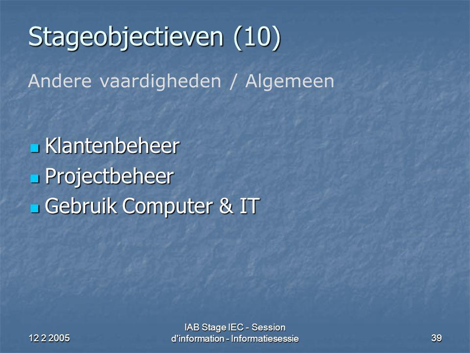 12 2 2005 IAB Stage IEC - Session d information - Informatiesessie39 Stageobjectieven (10) Klantenbeheer Klantenbeheer Projectbeheer Projectbeheer Gebruik Computer & IT Gebruik Computer & IT Andere vaardigheden / Algemeen