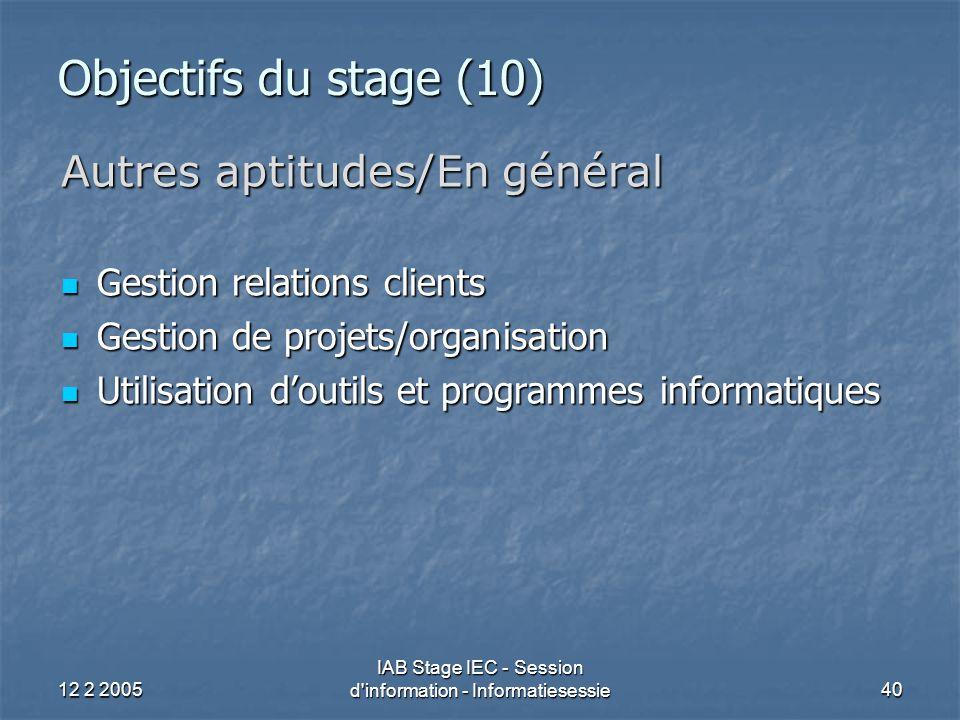12 2 2005 IAB Stage IEC - Session d information - Informatiesessie40 Objectifs du stage (10) Autres aptitudes/En général Gestion relations clients Gestion relations clients Gestion de projets/organisation Gestion de projets/organisation Utilisation d'outils et programmes informatiques Utilisation d'outils et programmes informatiques