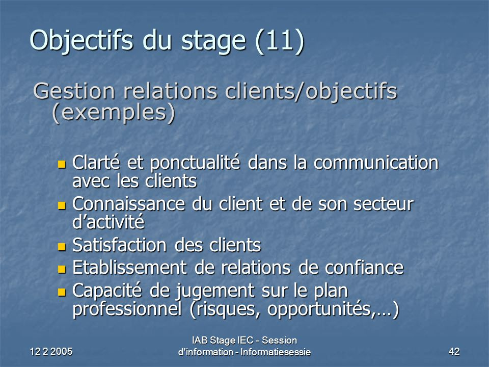 12 2 2005 IAB Stage IEC - Session d'information - Informatiesessie42 Objectifs du stage (11) Gestion relations clients/objectifs (exemples) Clarté et