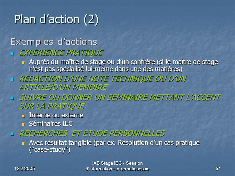 12 2 2005 IAB Stage IEC - Session d'information - Informatiesessie51 Plan d'action (2) Exemples d'actions EXPERIENCE PRATIQUE EXPERIENCE PRATIQUE Aupr