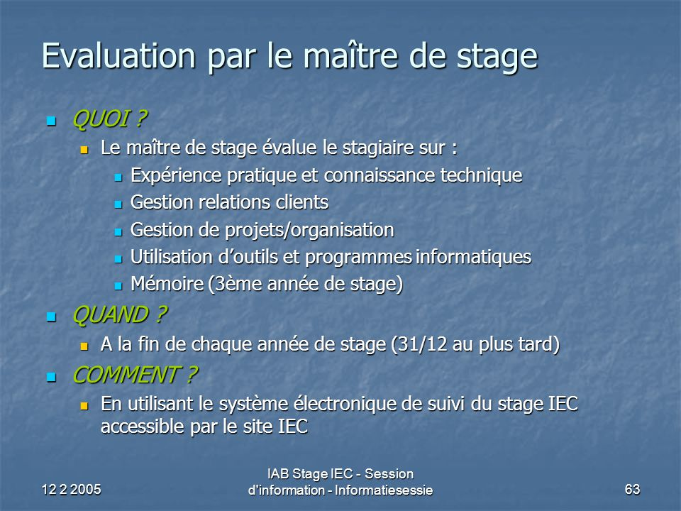 12 2 2005 IAB Stage IEC - Session d information - Informatiesessie63 Evaluation par le maître de stage QUOI .