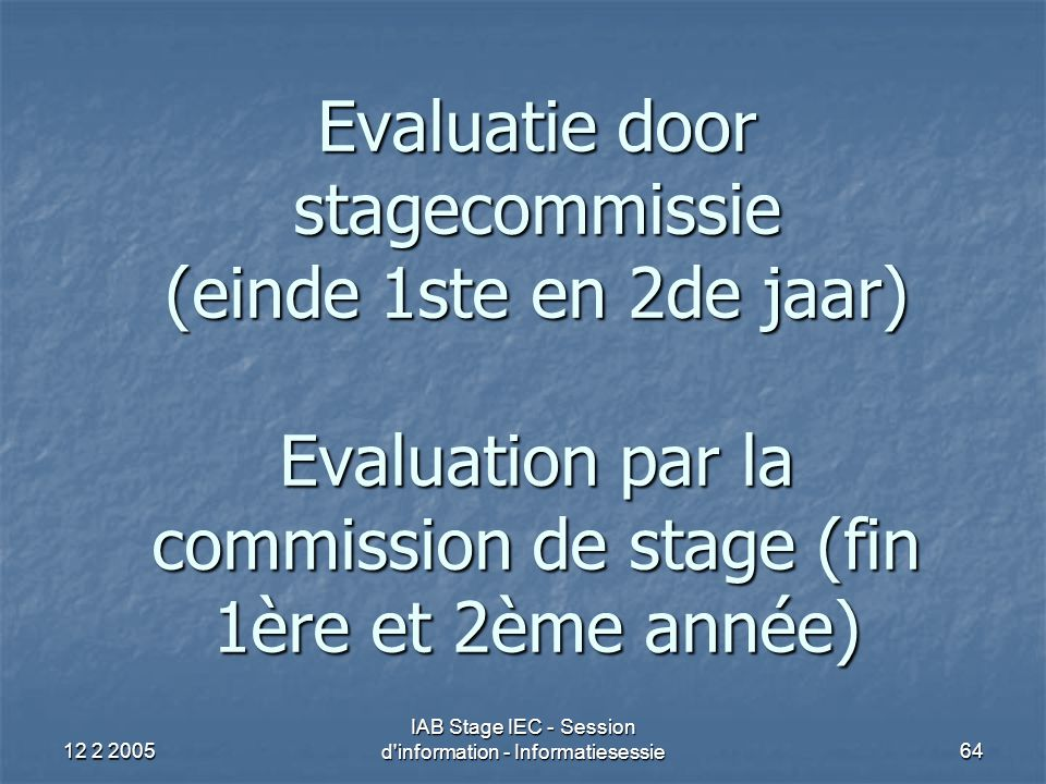 12 2 2005 IAB Stage IEC - Session d'information - Informatiesessie64 Evaluatie door stagecommissie (einde 1ste en 2de jaar) Evaluation par la commissi