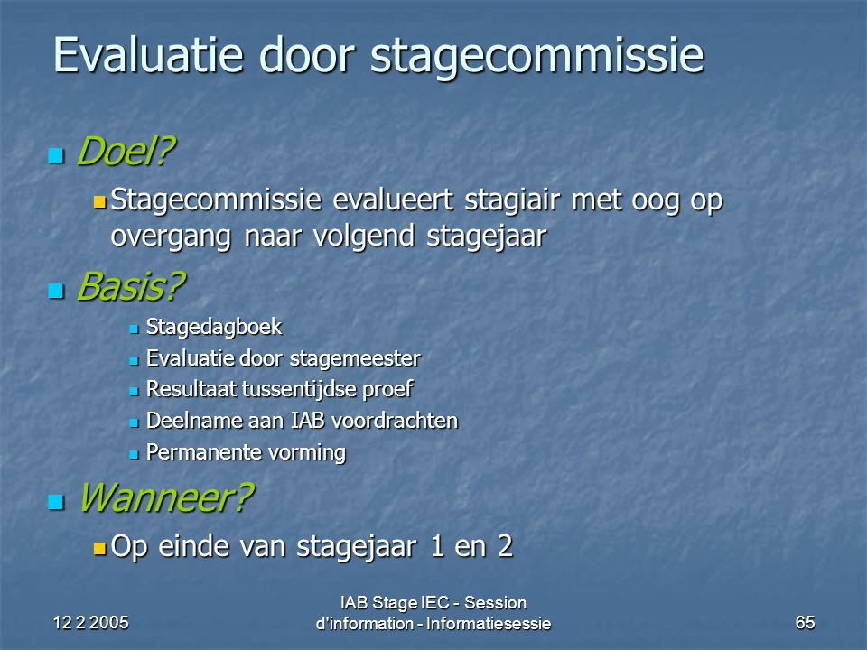 12 2 2005 IAB Stage IEC - Session d'information - Informatiesessie65 Evaluatie door stagecommissie Doel? Doel? Stagecommissie evalueert stagiair met o