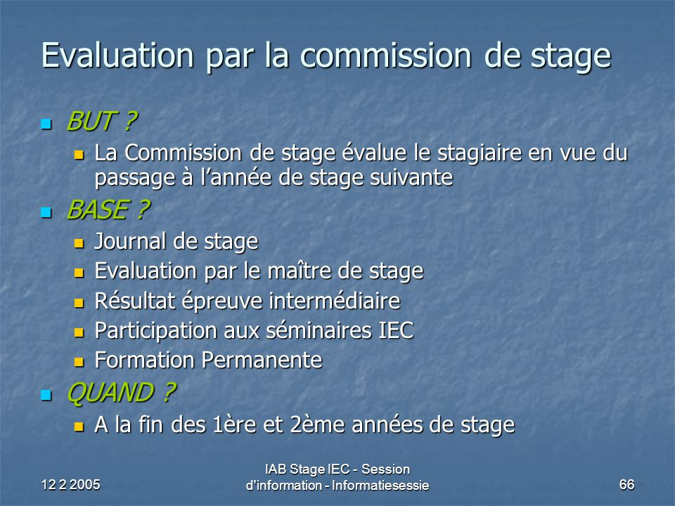 12 2 2005 IAB Stage IEC - Session d'information - Informatiesessie66 Evaluation par la commission de stage BUT ? BUT ? La Commission de stage évalue l