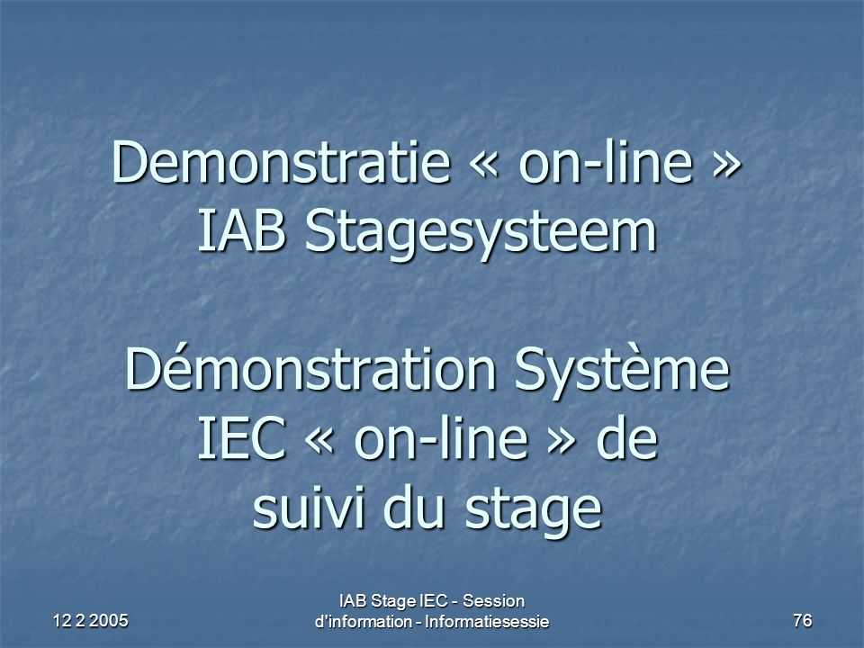 12 2 2005 IAB Stage IEC - Session d information - Informatiesessie76 Demonstratie « on-line » IAB Stagesysteem Démonstration Système IEC « on-line » de suivi du stage