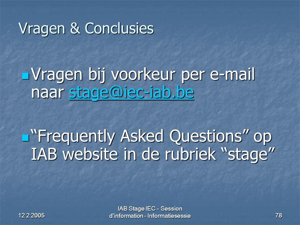 12 2 2005 IAB Stage IEC - Session d information - Informatiesessie78 Vragen & Conclusies Vragen bij voorkeur per e-mail naar stage@iec-iab.be Vragen bij voorkeur per e-mail naar stage@iec-iab.bestage@iec-iab.be Frequently Asked Questions op IAB website in de rubriek stage Frequently Asked Questions op IAB website in de rubriek stage