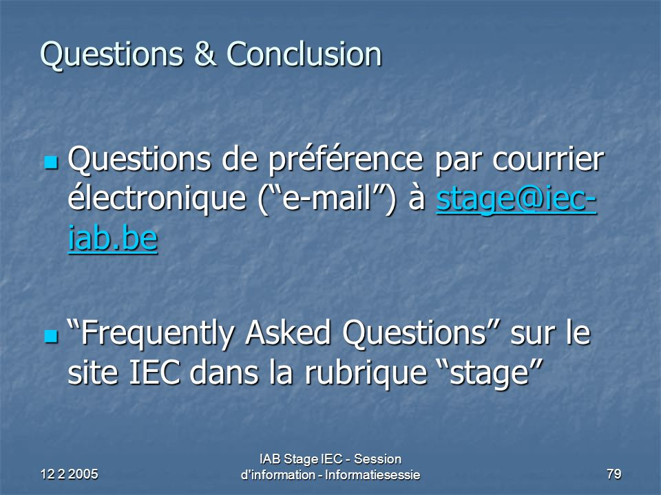 12 2 2005 IAB Stage IEC - Session d information - Informatiesessie79 Questions & Conclusion Questions de préférence par courrier électronique ( e-mail ) à stage@iec- iab.be Questions de préférence par courrier électronique ( e-mail ) à stage@iec- iab.bestage@iec- iab.bestage@iec- iab.be Frequently Asked Questions sur le site IEC dans la rubrique stage Frequently Asked Questions sur le site IEC dans la rubrique stage