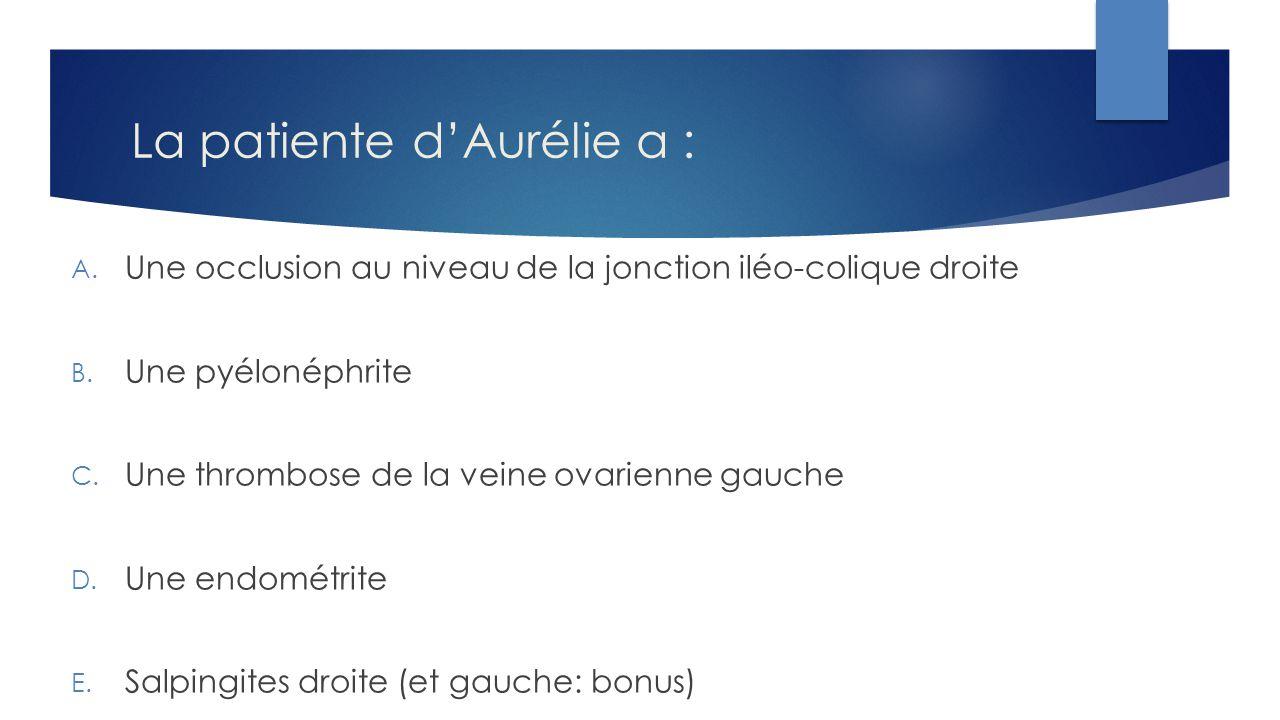La patiente d'Aurélie a : A. Une occlusion au niveau de la jonction iléo-colique droite B. Une pyélonéphrite C. Une thrombose de la veine ovarienne ga