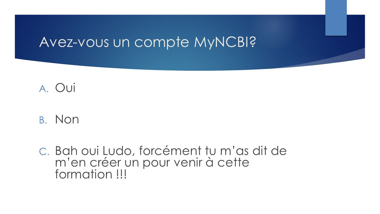 Avez-vous un compte MyNCBI? A. Oui B. Non C. Bah oui Ludo, forcément tu m'as dit de m'en créer un pour venir à cette formation !!!