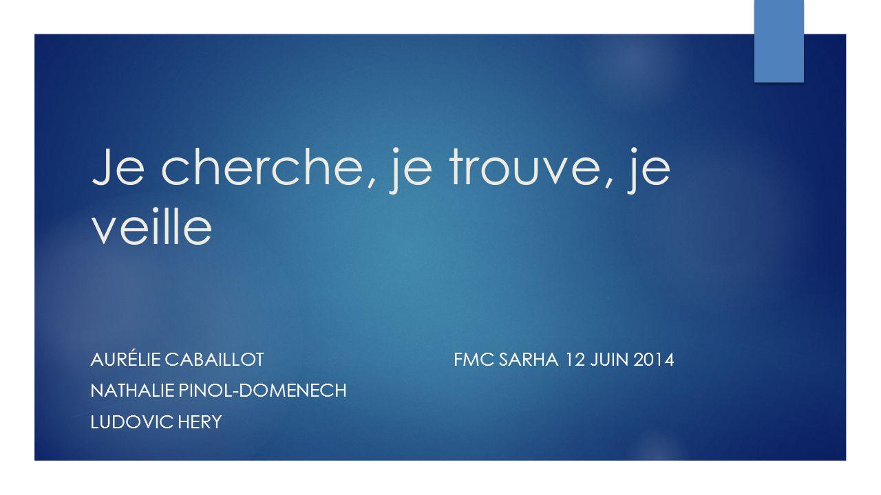 Je cherche, je trouve, je veille AURÉLIE CABAILLOTFMC SARHA 12 JUIN 2014 NATHALIE PINOL-DOMENECH LUDOVIC HERY