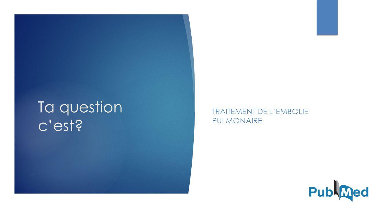 Ta question c'est? TRAITEMENT DE L'EMBOLIE PULMONAIRE