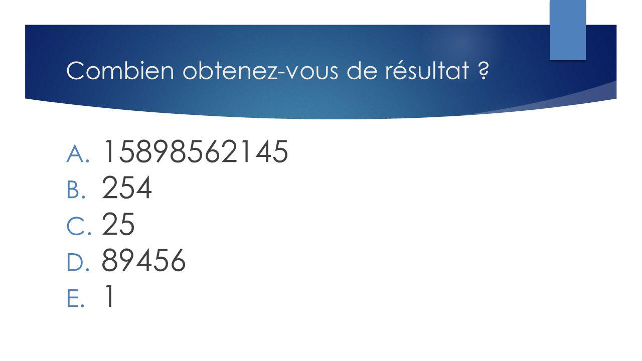 Combien obtenez-vous de résultat ? A. 15898562145 B. 254 C. 25 D. 89456 E. 1