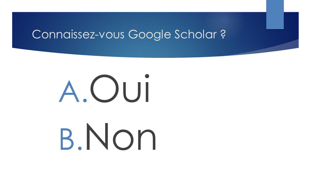 Connaissez-vous Google Scholar ? A. Oui B. Non