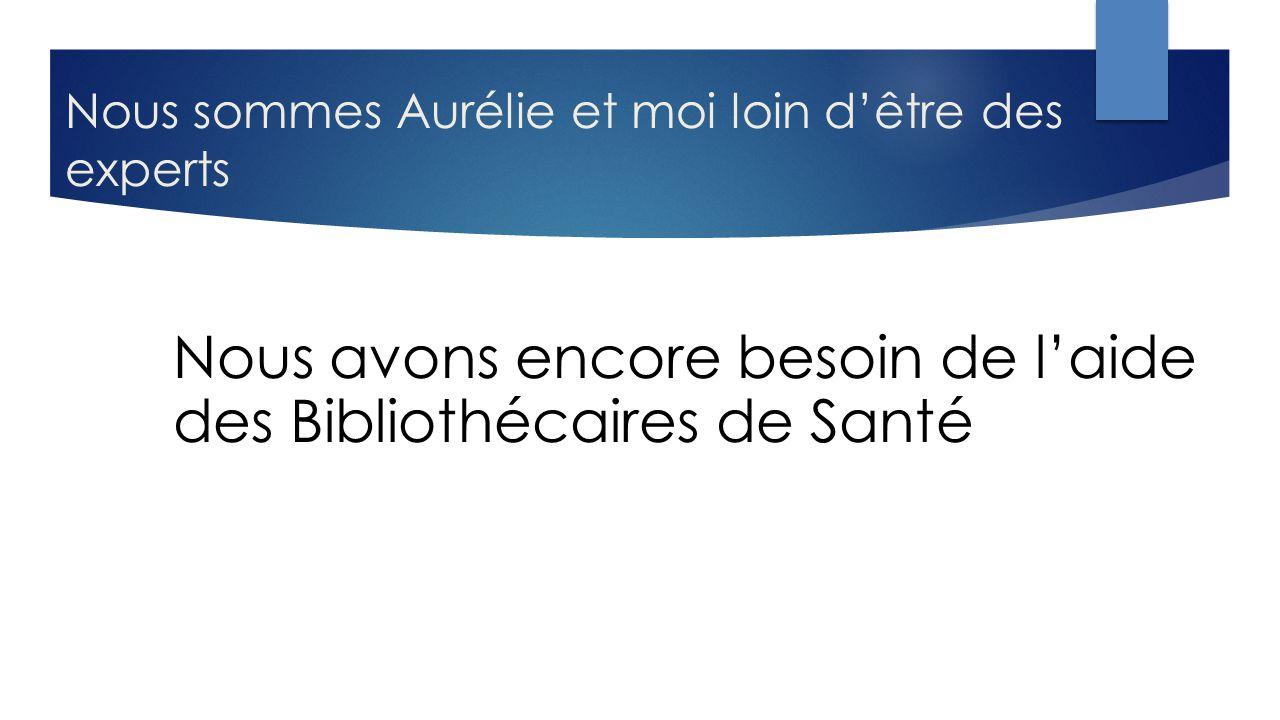Nous sommes Aurélie et moi loin d'être des experts Nous avons encore besoin de l'aide des Bibliothécaires de Santé